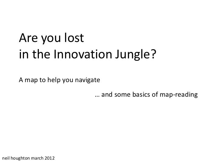 Are you lost       in the Innovation Jungle?       A map to help you navigate                               … and some bas...