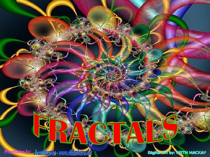 FRACTALS Presentation by: JoaoBizarro - www.slideshare.net Digital Art by: KEITH MACKAY