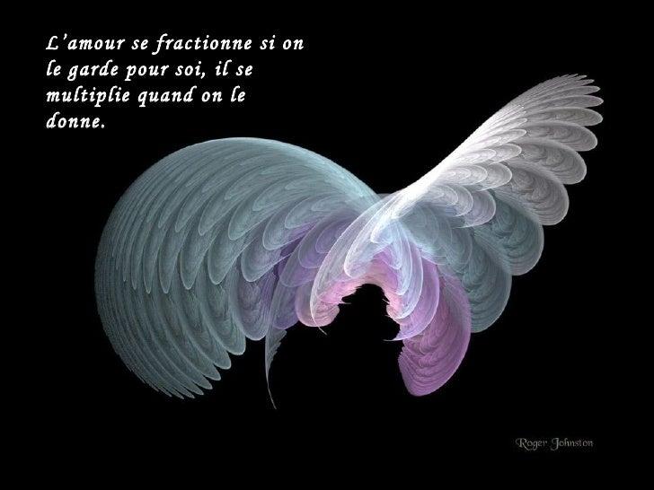 L'amour se fractionne si on le garde pour soi, il se multiplie quand on le donne.