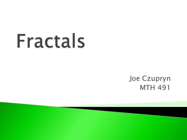 Fractals<br />Joe Czupryn<br />MTH 491<br />