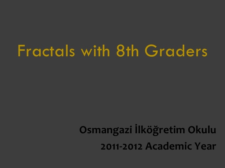 Fractals with 8th Graders        Osmangazi İlköğretim Okulu           2011-2012 Academic Year