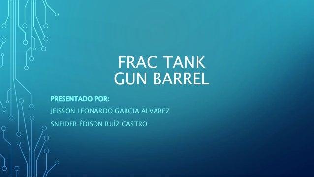 FRAC TANK  GUN BARREL  PRESENTADO POR:  JEISSON LEONARDO GARCIA ALVAREZ  SNEIDER ÉDISON RUÍZ CASTRO