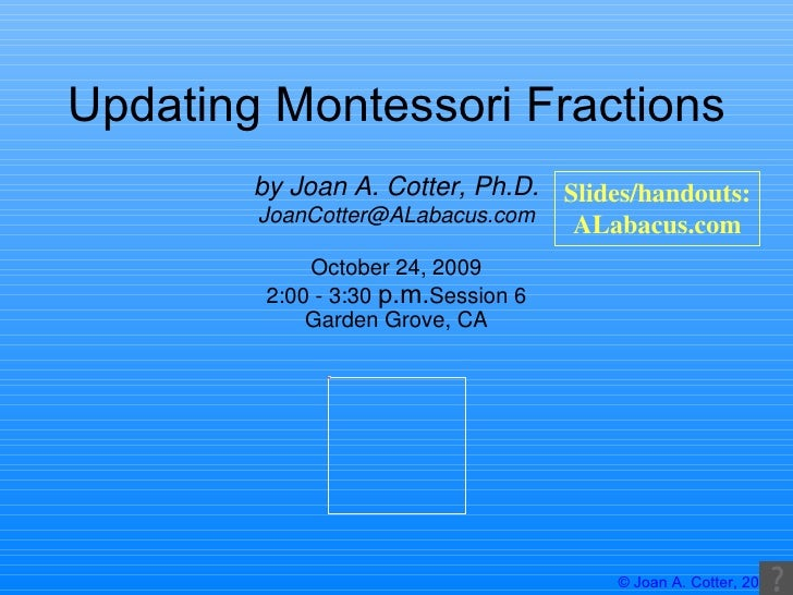 Updating Montessori Fractions October 24, 2009 2:00 - 3:30  p.m. Session 6 Garden Grove, CA by Joan A. Cotter, Ph.D. [emai...