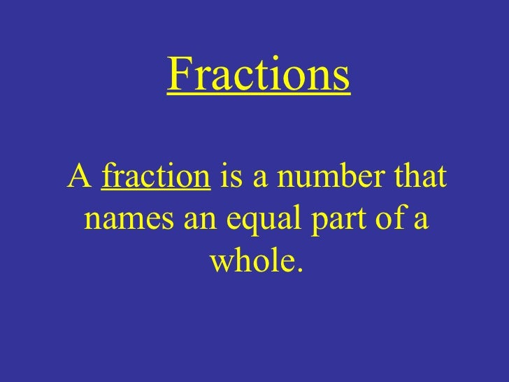 Fractions A  fraction  is a number that names an equal part of a whole.