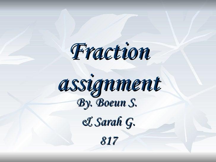 Fraction assignment By. Boeun S.  & Sarah G. 817