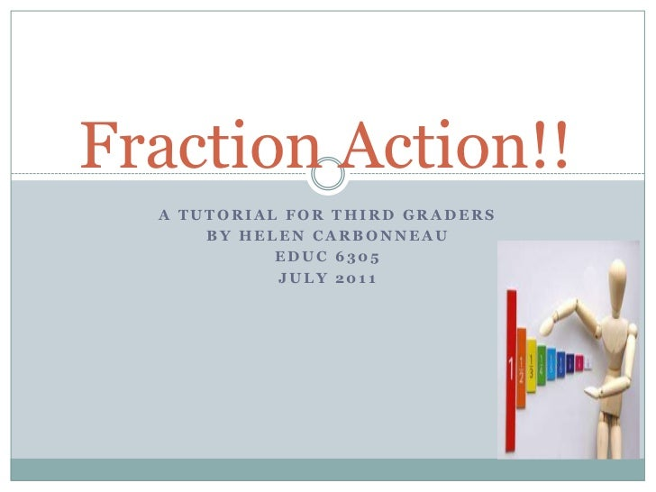A Tutorial for Third Graders<br />By Helen Carbonneau<br />EDUC 6305 <br />July 2011<br />Fraction Action!!<br />