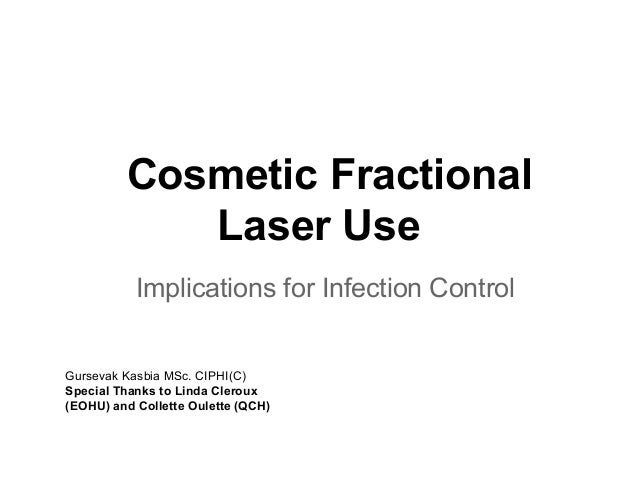 Cosmetic FractionalLaser UseImplications for Infection ControlGursevak Kasbia MSc. CIPHI(C)Special Thanks to Linda Cleroux...