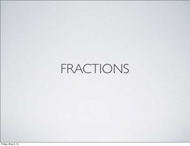 FRACTIONSFriday, May 3, 13