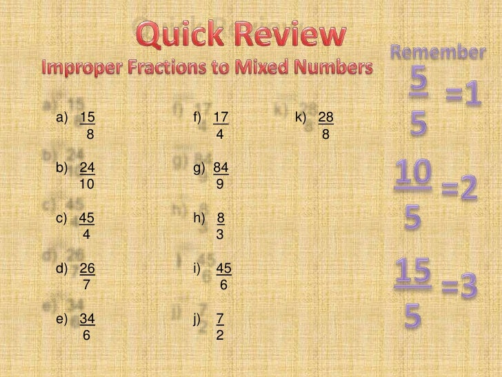 Quick Review<br />Remember<br />5<br />5<br />Improper Fractions to Mixed Numbers<br />=1<br />a)   15<br />        8<br /...