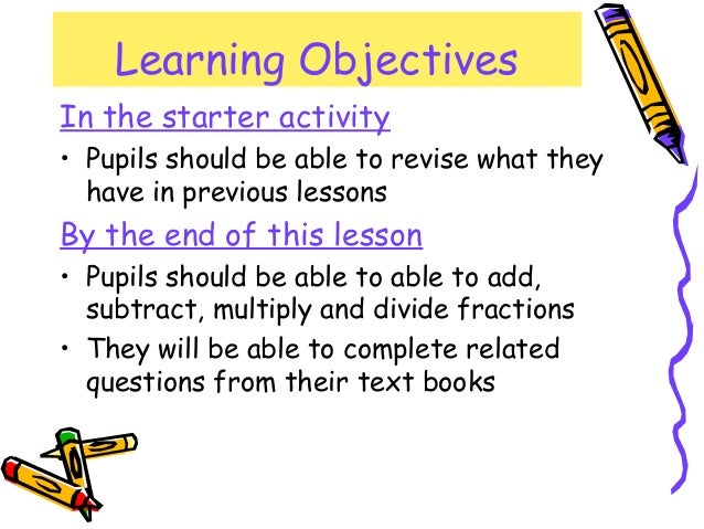 Learning Objectives In the starter activity • Pupils should be able to revise what they have in previous lessons By the en...