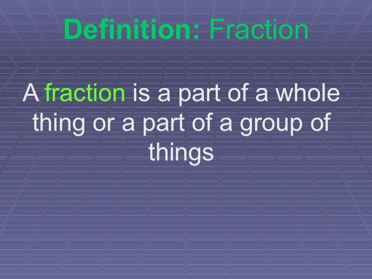 Definition:  Fraction A  fraction  is a part of a whole thing or a part of a group of things