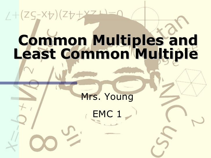 Common Multiples and Least Common Multiple Mrs. Young EMC 1