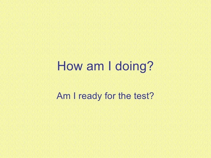 How am I doing? Am I ready for the test?