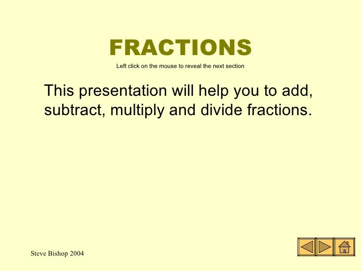 FRACTIONS <ul><li>This presentation will help you to add, subtract, multiply and divide fractions. </li></ul>Left click on...