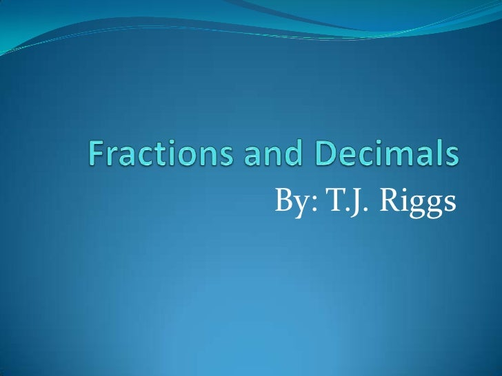 Fractions and Decimals<br />By: T.J. Riggs<br />