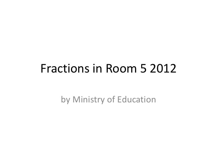 Fractions in Room 5 2012   by Ministry of Education