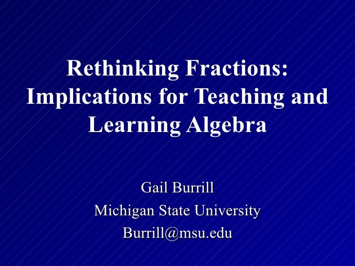 Rethinking Fractions:Implications for Teaching and      Learning Algebra            Gail Burrill      Michigan State Unive...