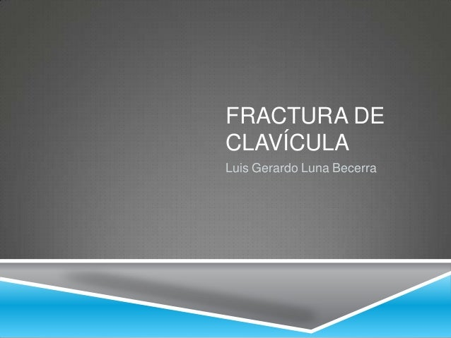 FRACTURA DE CLAVÍCULA Luis Gerardo Luna Becerra