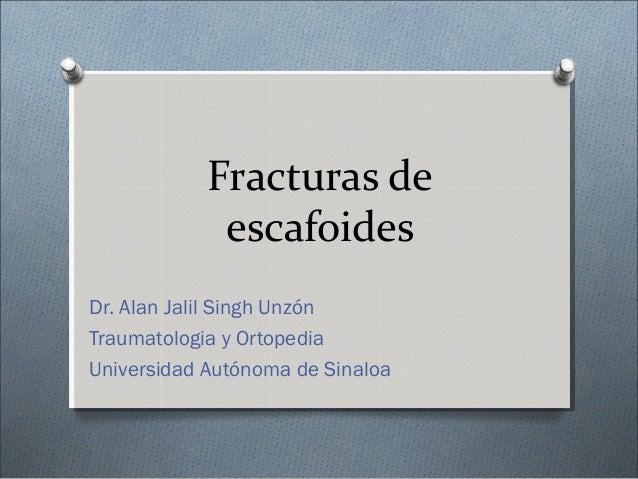 Fracturas de escafoides Dr. Alan Jalil Singh Unzón Traumatologia y Ortopedia Universidad Autónoma de Sinaloa