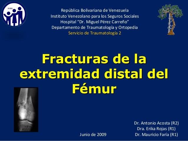 Fracturas de laFracturas de la extremidad distal delextremidad distal del FémurFémur Dr. Antonio Acosta (R2) Dra. Erika Ro...