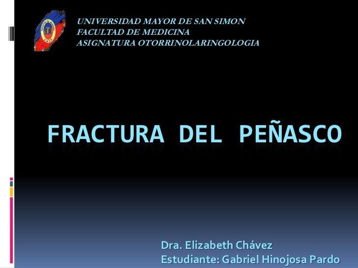UNIVERSIDAD MAYOR DE SAN SIMON<br />FACULTAD DE MEDICINA<br />ASIGNATURA OTORRINOLARINGOLOGIA<br />Fractura del Peñasco<br...