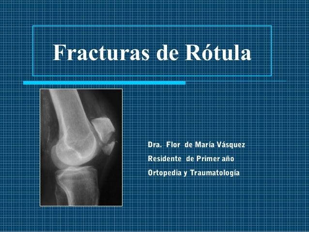 Fracturas de Rótula  Dra. Flor de María Vásquez  Residente de Primer año  Ortopedia y Traumatología