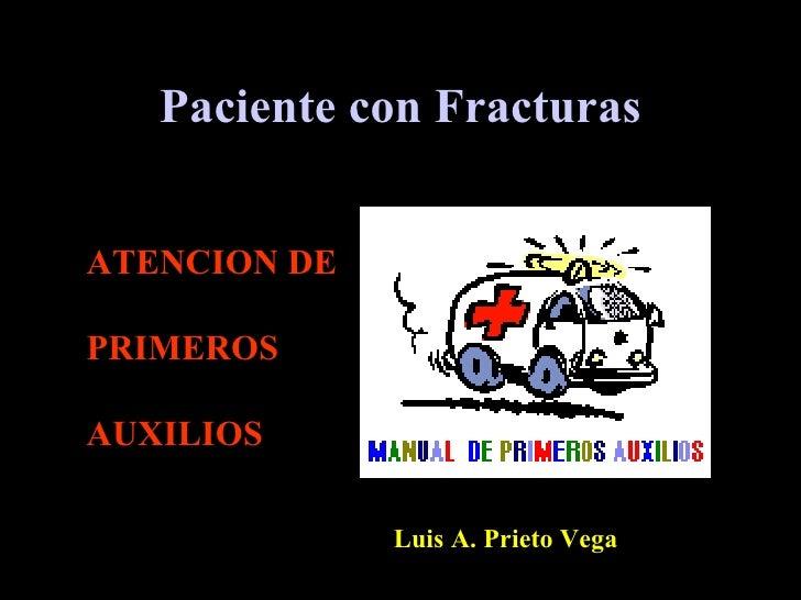 Paciente con Fracturas   ATENCION DE  PRIMEROS  AUXILIOS                Luis A. Prieto Vega