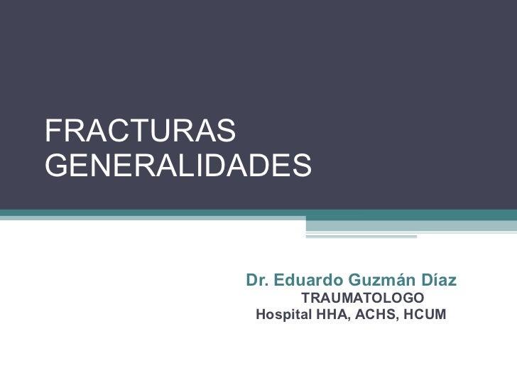 FRACTURAS GENERALIDADES Dr. Eduardo Guzmán Díaz TRAUMATOLOGO Hospital HHA, ACHS, HCUM
