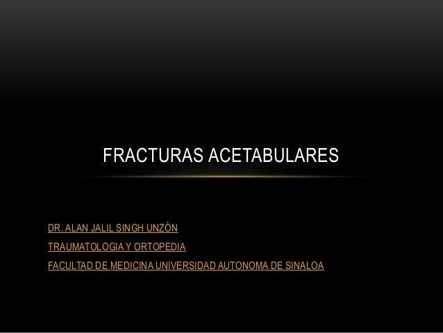 DR. ALAN JALIL SINGH UNZÓN TRAUMATOLOGIA Y ORTOPEDIA FACULTAD DE MEDICINA UNIVERSIDAD AUTONOMA DE SINALOA FRACTURAS ACETAB...