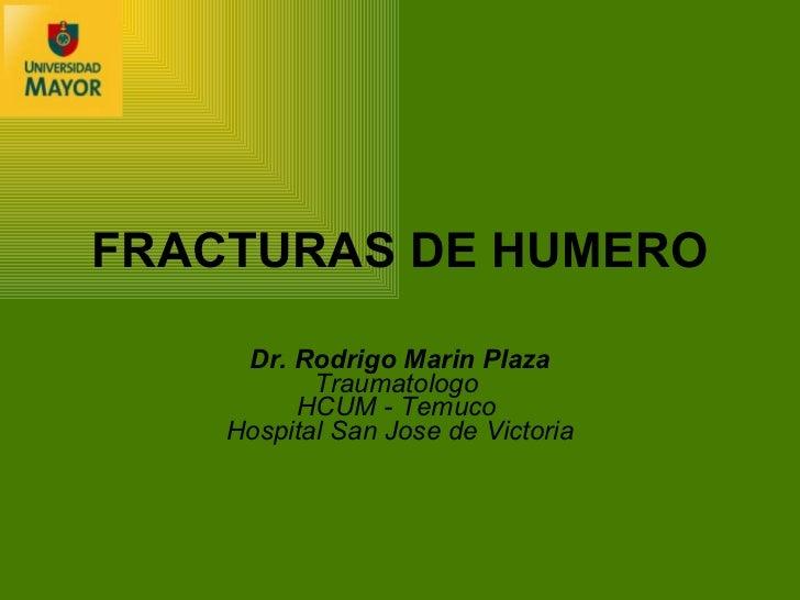 FRACTURAS DE HUMERO Dr. Rodrigo Marin Plaza Traumatologo  HCUM - Temuco   Hospital San Jose de Victoria