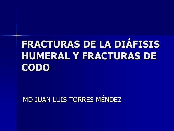 FRACTURAS DE LA DIÁFISIS HUMERAL Y FRACTURAS DE CODO<br />MD JUAN LUIS TORRES MÉNDEZ<br />