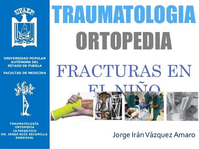 UNIVERSIDAD POPULAR AUTÓNOMA DEL ESTADO DE PUEBLA FACULTAD DE MEDICINA TRAUMATOLOGIA ORTOPEDIA FRACTURAS EN EL NIÑO Jorge ...