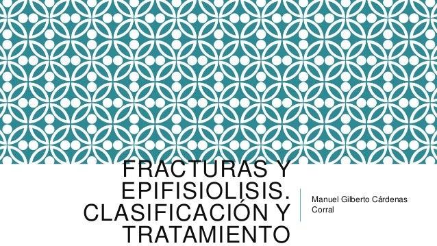 FRACTURAS YEPIFISIOLISIS.CLASIFICACIÓN YTRATAMIENTOManuel Gilberto CárdenasCorral