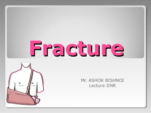 FractureFracture Mr. ASHOK BISHNOI Lecture JINR