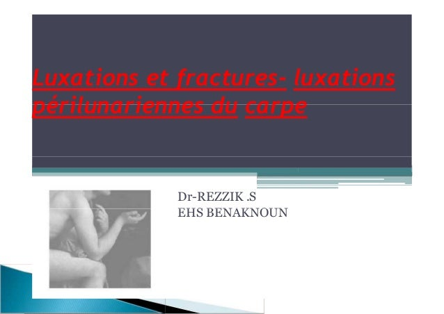 Luxations et fractures- luxations périlunariennes du carpe Dr-REZZIK .S EHS BENAKNOUN Luxations et fractures- luxations pé...