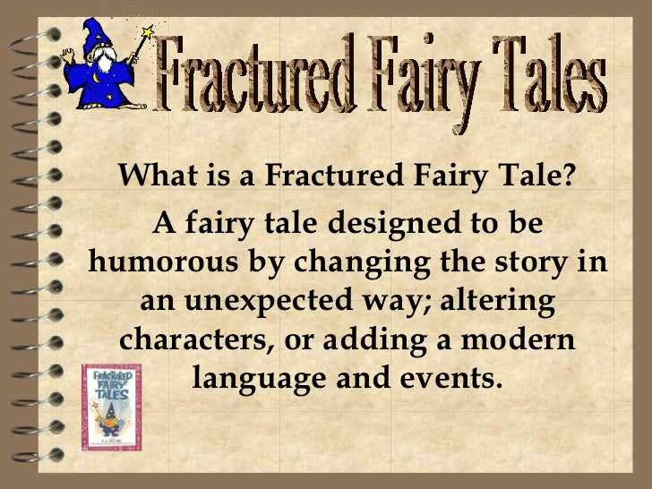What is a Fractured Fairy Tale? A fairy tale designed to be humorous by changing the story in an unexpected way; altering ...