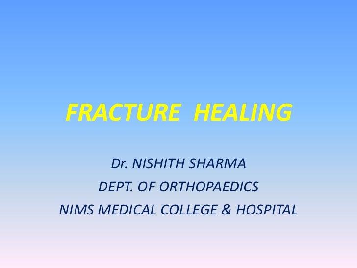 FRACTURE  HEALING<br />Dr. NISHITH SHARMA<br />DEPT. OF ORTHOPAEDICS<br />NIMS MEDICAL COLLEGE & HOSPITAL<br />