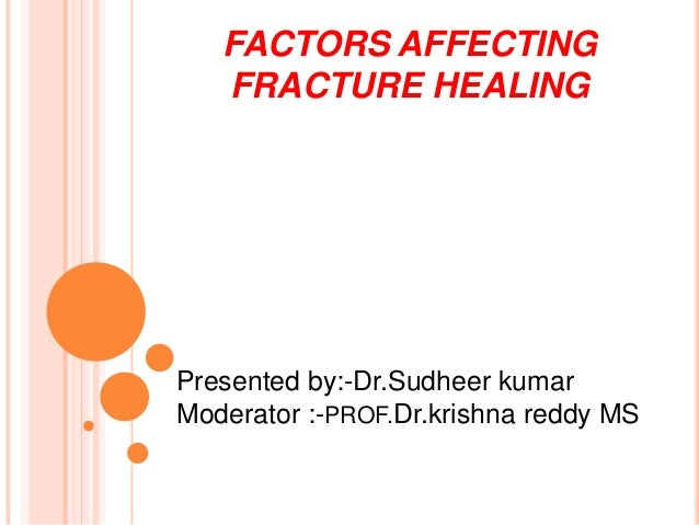 FACTORS AFFECTING FRACTURE HEALING  Presented by:-Dr.Sudheer kumar Moderator :-PROF.Dr.krishna reddy MS