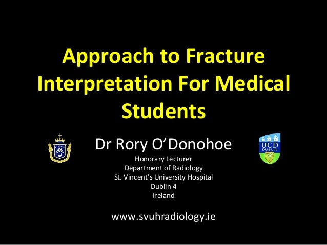 Approach to Fracture Interpretation For Medical Students Dr Rory O'Donohoe Honorary Lecturer Department of Radiology St. V...