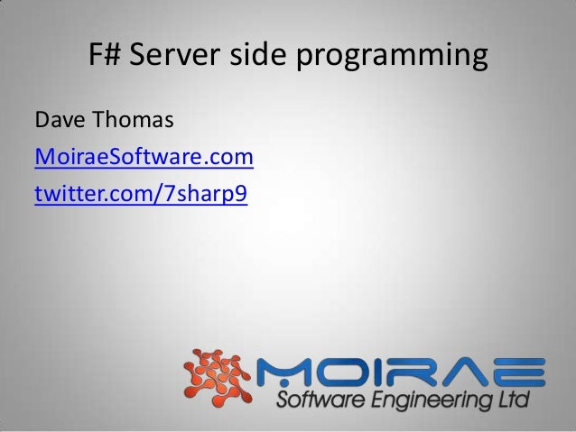 F# Server side programming Dave Thomas MoiraeSoftware.com twitter.com/7sharp9