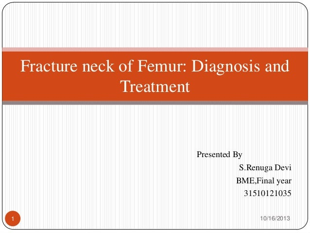 Fracture neck of Femur: Diagnosis and Treatment  Presented By S.Renuga Devi BME,Final year 31510121035 1  10/16/2013