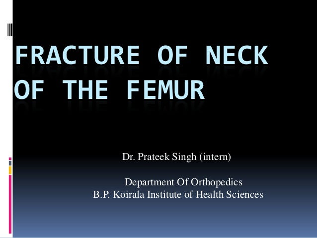 FRACTURE OF NECKOF THE FEMUR          Dr. Prateek Singh (intern)           Department Of Orthopedics    B.P. Koirala Insti...