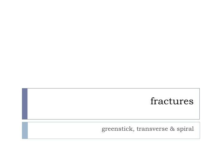 fractures<br />greenstick, transverse & spiral<br />