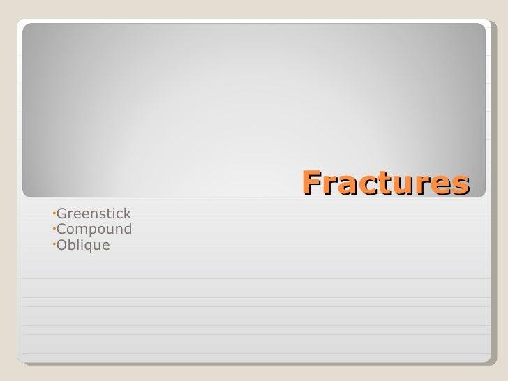 Fractures <ul><li>Greenstick </li></ul><ul><li>Compound </li></ul><ul><li>Oblique </li></ul>