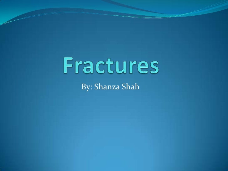 Fractures <br />By: Shanza Shah<br />