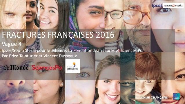 FRACTURES FRANÇAISES 2016 Vague 4 Ipsos/Sopra Steria pour le Monde, La Fondation Jean Jaurès et Sciences Po. Par Brice Tei...