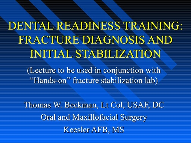 """DENTAL READINESS TRAINING: FRACTURE DIAGNOSIS AND   INITIAL STABILIZATION  (Lecture to be used in conjunction with   """"Hand..."""