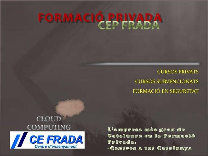 FORMACIÓ PRIVADA <br />CURSOS PRIVATS<br />CURSOS SUBVENCIONATS<br />FORMACIÓ EN SEGURETAT<br />CEP FRADA<br />CLOUD COMPU...