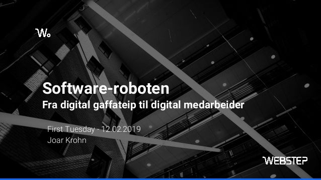Software-roboten Fra digital gaffateip til digital medarbeider First Tuesday - 12.02.2019 Joar Krohn