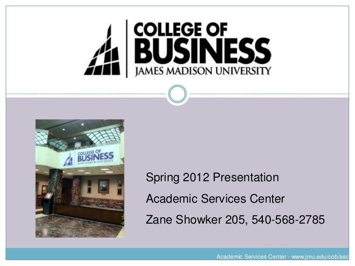 Spring 2012 PresentationAcademic Services CenterZane Showker 205, 540-568-2785            Academic Services Center - www.j...